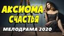 Крутой фильм о любви не оставит в стороне - АКСИОМА СЧАСТЬЯ Русские мелодрамы новинки 2020