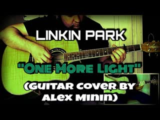 LINKIN PARK - ONE MORE LIGHT (GUITAR COVER BY ALEX MININ)