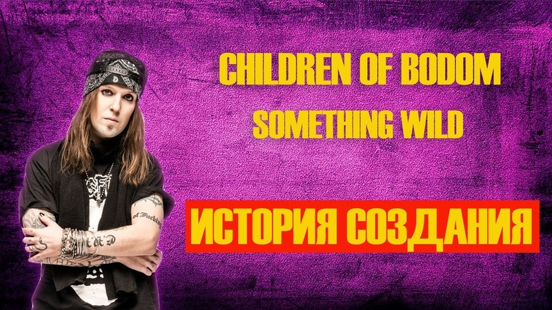 СHILDREN OF BODOM ИСТОРИЯ СОЗДАНИЯ SOMETHING WILD