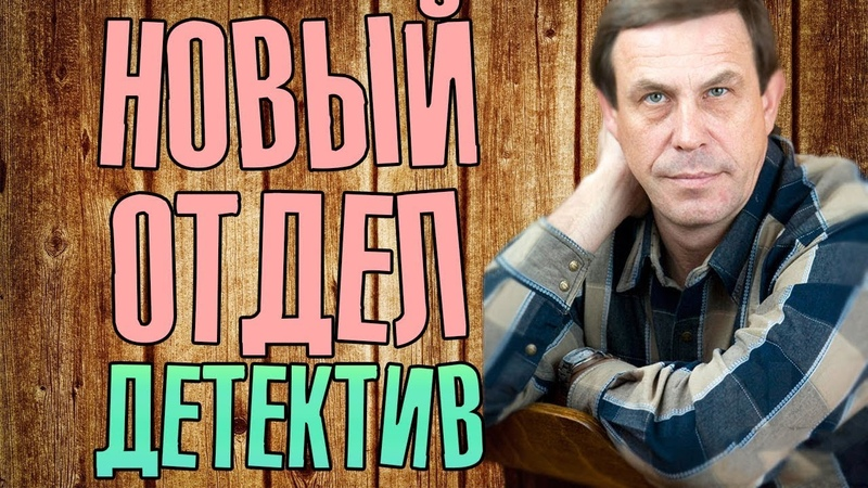 Фильм про защиту свидетелей Новый отдел Русские детективы новинки 2019