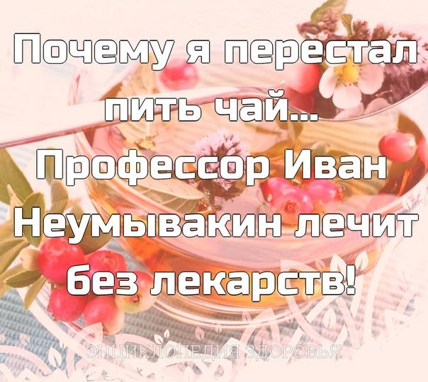 Почему я перестал пить чай Профессор Иван Неумывакин лечит без лекарств!