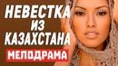 Добротный фильм шокирует концовкой - НЕВЕСТКА ИЗ КАЗАХСТАНА / Русские мелодрамы новинки 2021