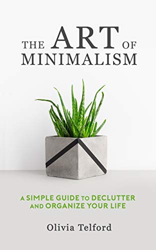 The Art of Minimalism A Simple Guide to Declutter and Organize Your Life by Olivia Telford (z-lib.org)